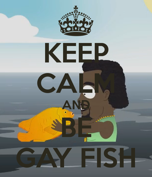 Give me that bitch, i have to tell you something i'm a gay fish