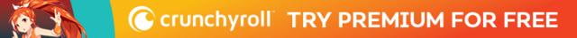 Try Crunchyroll Premium for FREE!